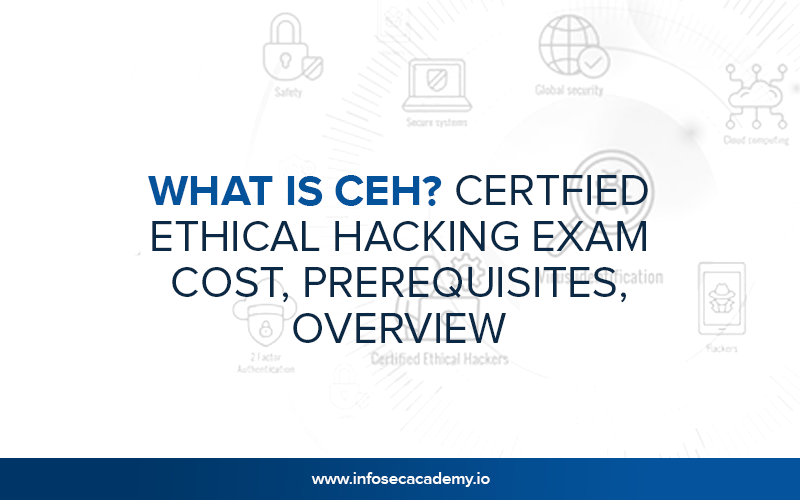 What Is CEH? Certified Ethical Hacking Exam Cost, Prerequisites, Overview
